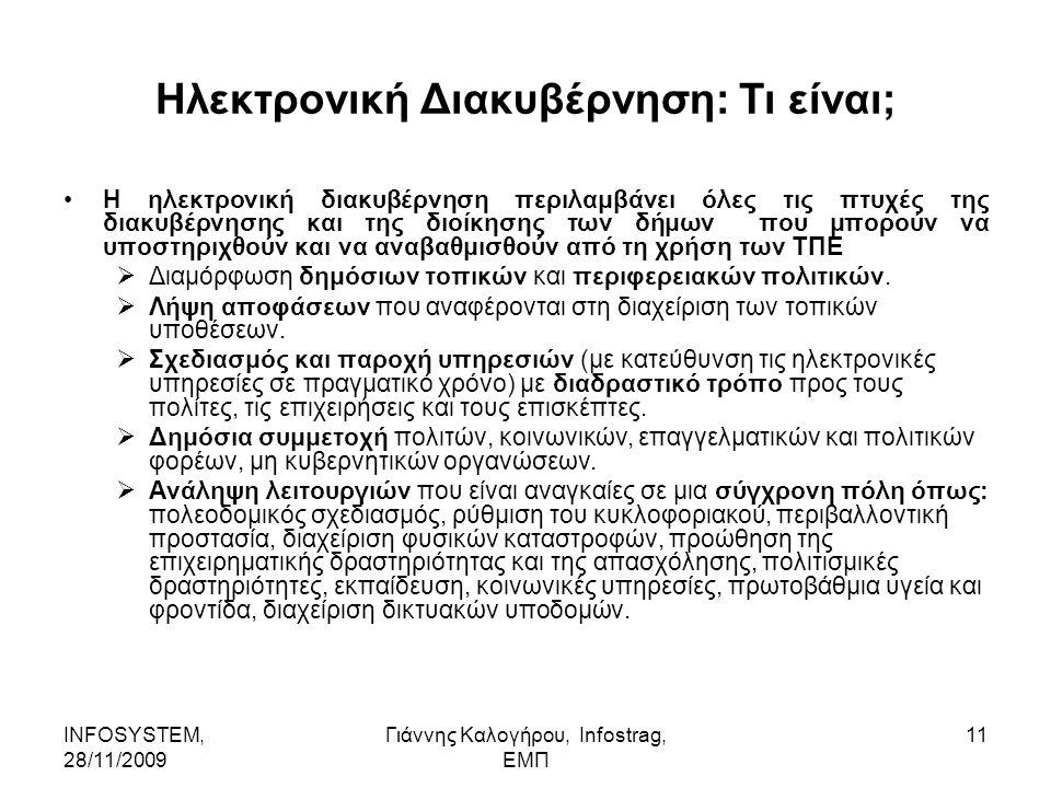 INFOSYSTEM, 28/11/2009 Γιάννης Καλογήρου, Infostrag, ΕΜΠ 11 Ηλεκτρονική Διακυβέρνηση: Τι είναι; Η ηλεκτρονική διακυβέρνηση περιλαμβάνει όλες τις πτυχές της διακυβέρνησης και της διοίκησης των δήμων που μπορούν να υποστηριχθούν και να αναβαθμισθούν από τη χρήση των ΤΠΕ  Διαμόρφωση δημόσιων τοπικών και περιφερειακών πολιτικών.