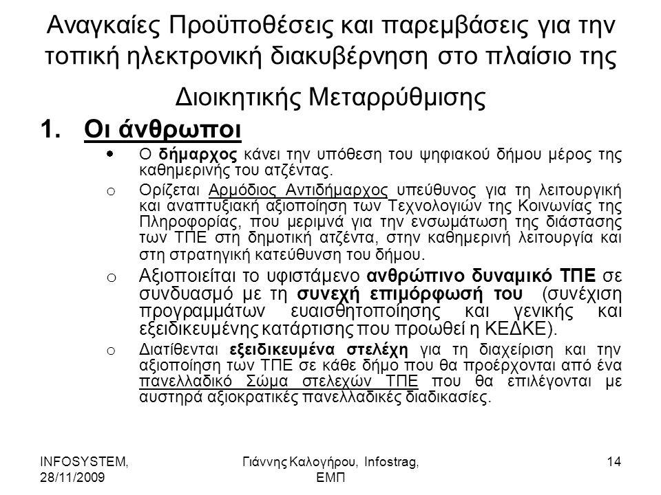 INFOSYSTEM, 28/11/2009 Γιάννης Καλογήρου, Infostrag, ΕΜΠ 14 Αναγκαίες Προϋποθέσεις και παρεμβάσεις για την τοπική ηλεκτρονική διακυβέρνηση στο πλαίσιο της Διοικητικής Μεταρρύθμισης 1.Οι άνθρωποι  Ο δήμαρχος κάνει την υπόθεση του ψηφιακού δήμου μέρος της καθημερινής του ατζέντας.