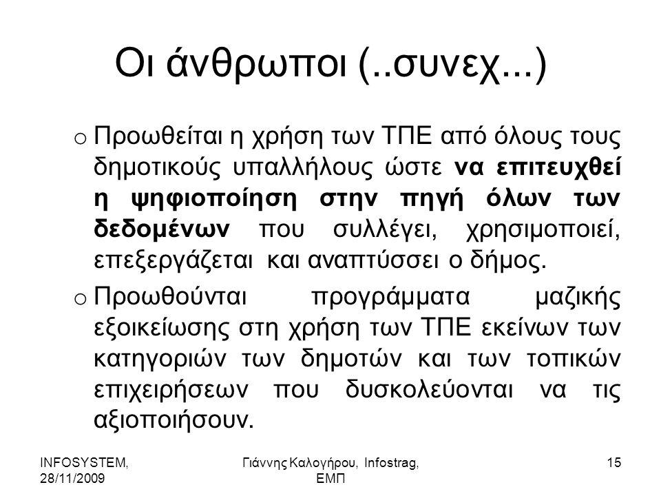 INFOSYSTEM, 28/11/2009 Γιάννης Καλογήρου, Infostrag, ΕΜΠ 15 Οι άνθρωποι (..συνεχ...) o Προωθείται η χρήση των ΤΠΕ από όλους τους δημοτικούς υπαλλήλους ώστε να επιτευχθεί η ψηφιοποίηση στην πηγή όλων των δεδομένων που συλλέγει, χρησιμοποιεί, επεξεργάζεται και αναπτύσσει ο δήμος.