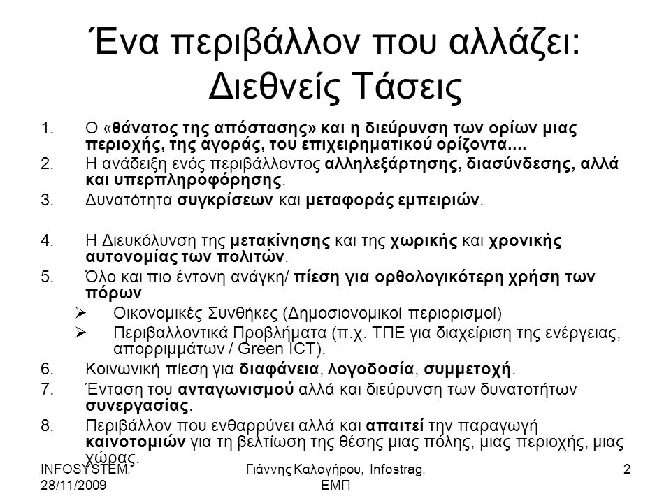 INFOSYSTEM, 28/11/2009 Γιάννης Καλογήρου, Infostrag, ΕΜΠ 2 Ένα περιβάλλον που αλλάζει: Διεθνείς Τάσεις 1.Ο «θάνατος της απόστασης» και η διεύρυνση των ορίων μιας περιοχής, της αγοράς, του επιχειρηματικού ορίζοντα....