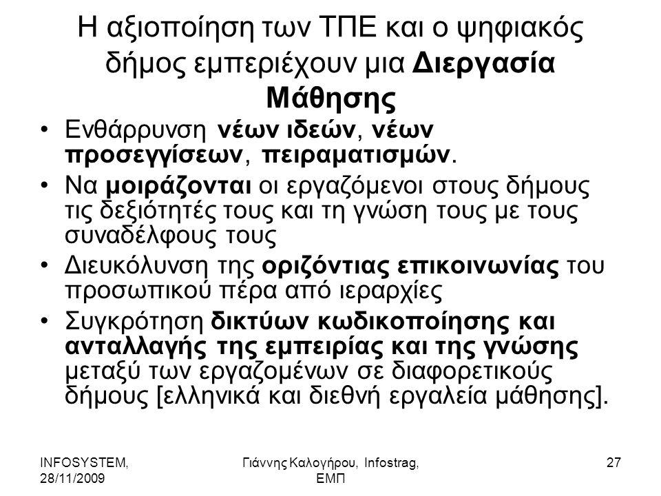 INFOSYSTEM, 28/11/2009 Γιάννης Καλογήρου, Infostrag, ΕΜΠ 27 Η αξιοποίηση των ΤΠΕ και ο ψηφιακός δήμος εμπεριέχουν μια Διεργασία Μάθησης Ενθάρρυνση νέων ιδεών, νέων προσεγγίσεων, πειραματισμών.
