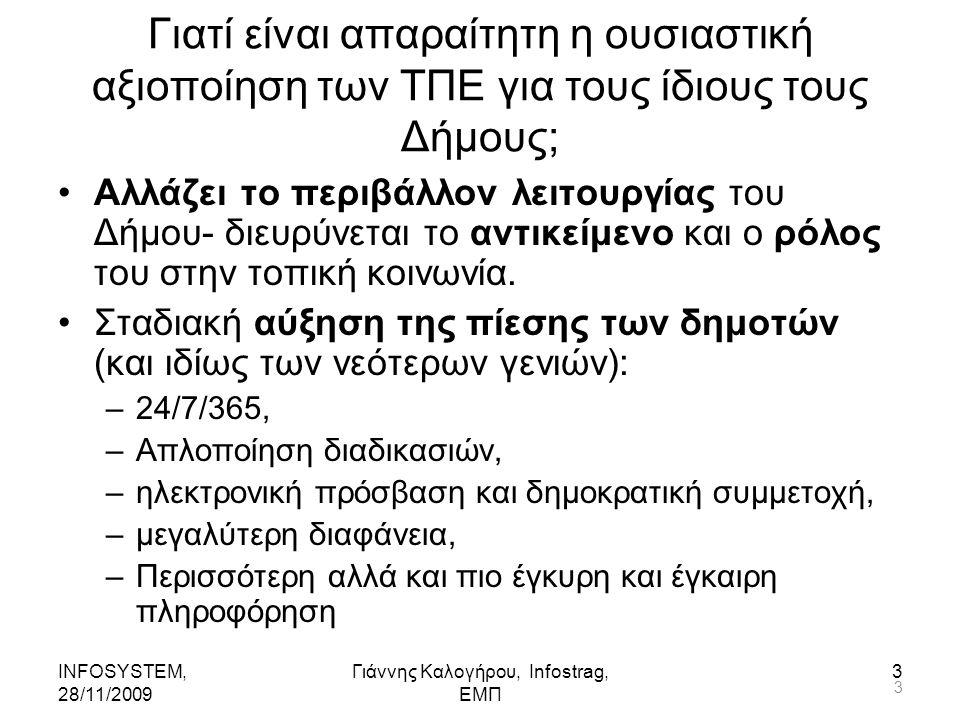 INFOSYSTEM, 28/11/2009 Γιάννης Καλογήρου, Infostrag, ΕΜΠ 4 Γιατί είναι απαραίτητη η ουσιαστική αξιοποίηση των ΤΠΕ για τους ίδιους τους Δήμους; (...συνεχ..) Αυξανόμενη πίεση για αποδοτικότερη και αποτελεσματικότερη χρήση των πόρων από τον δημόσιο, αλλά και τον ιδιωτικό τομέα.