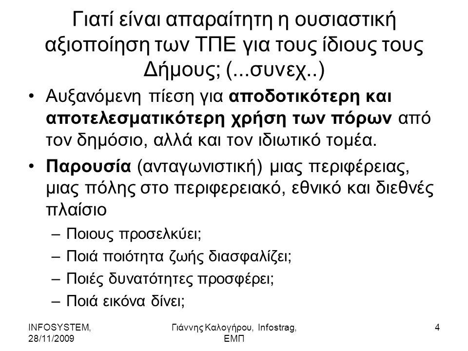 INFOSYSTEM, 28/11/2009 Γιάννης Καλογήρου, Infostrag, ΕΜΠ 5 Στενή αμφίδρομη σχέση μεταξύ τοπικής ηλεκτρονικής διακυβέρνησης και μεγάλων πρωτοβουλιών δημόσιας πολιτικής/ δημόσιων εγχειρημάτων Διοικητική Μεταρρύθμιση (συγκέντρωση δυνάμεων, αλλά και ενίσχυση της αποκεντρωμένης λειτουργίας) Αποτελεσματική και αποδοτική αξιοποίηση των δημόσιων πόρων και εξορθολογισμού των δαπανών (χρηματικών, ενεργειακών,..και κυρίως του ανθρώπινου δυναμικού) Πολιτικές και διοίκηση στην υπηρεσία των πολιτών και των παραγωγικών φορέων.