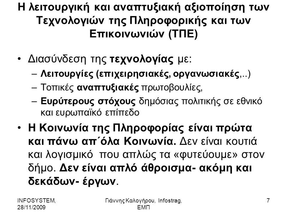 INFOSYSTEM, 28/11/2009 Γιάννης Καλογήρου, Infostrag, ΕΜΠ 7 Η λειτουργική και αναπτυξιακή αξιοποίηση των Τεχνολογιών της Πληροφορικής και των Επικοινωνιών (ΤΠΕ) Διασύνδεση της τεχνολογίας με: –Λειτουργίες (επιχειρησιακές, οργανωσιακές,..) –Τοπικές αναπτυξιακές πρωτοβουλίες, –Ευρύτερους στόχους δημόσιας πολιτικής σε εθνικό και ευρωπαϊκό επίπεδο Η Κοινωνία της Πληροφορίας είναι πρώτα και πάνω απ΄όλα Κοινωνία.