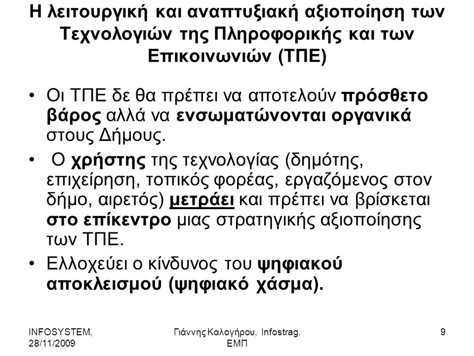 INFOSYSTEM, 28/11/2009 Γιάννης Καλογήρου, Infostrag, ΕΜΠ 9 Η λειτουργική και αναπτυξιακή αξιοποίηση των Τεχνολογιών της Πληροφορικής και των Επικοινωνιών (ΤΠΕ) Οι ΤΠΕ δε θα πρέπει να αποτελούν πρόσθετο βάρος αλλά να ενσωματώνονται οργανικά στους Δήμους.