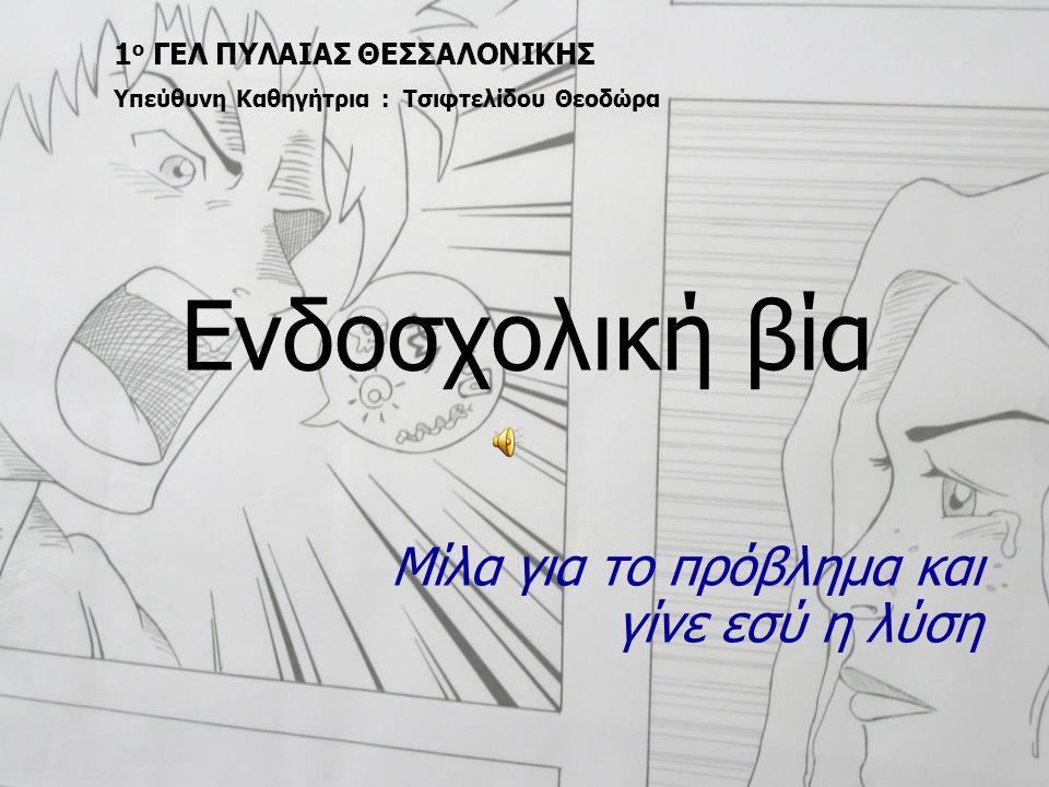 Ενδοσχολική βία Μίλα για το πρόβλημα και γίνε εσύ η λύση 1 ο ΓΕΛ ΠΥΛΑΙΑΣ ΘΕΣΣΑΛΟΝΙΚΗΣ Υπεύθυνη Καθηγήτρια : Τσιφτελίδου Θεοδώρα