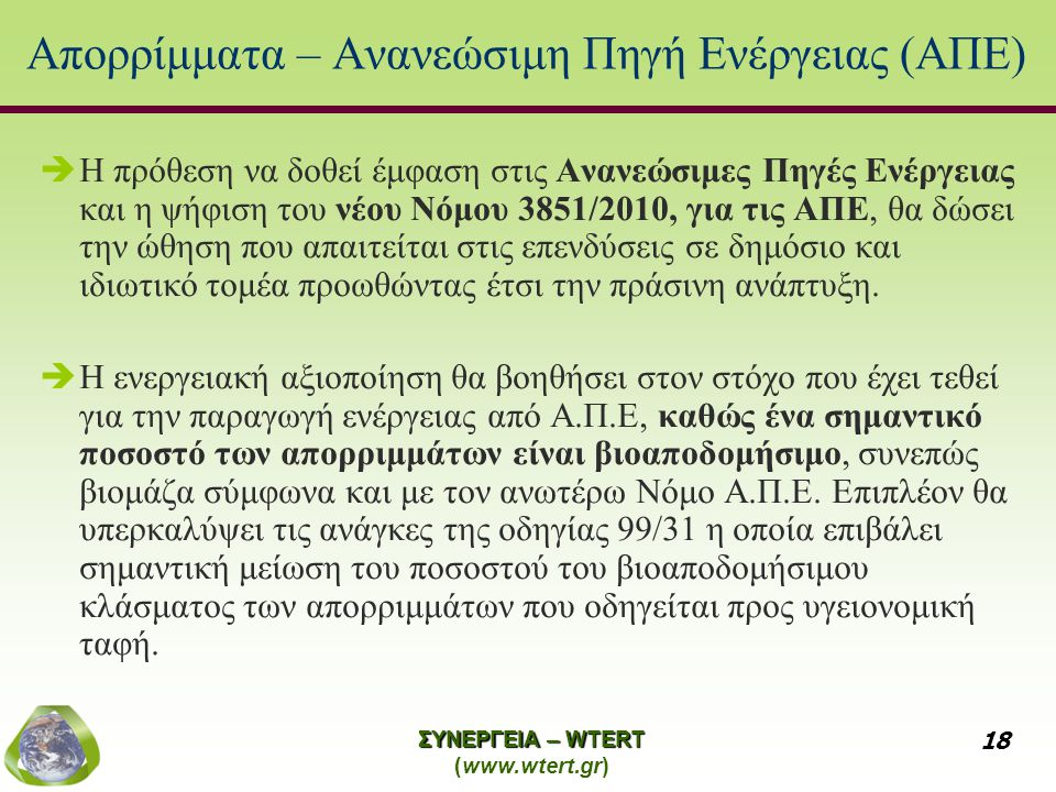 ΣΥΝΕΡΓΕΙΑ – WTERT (www.wtert.gr) 18 Απορρίμματα – Ανανεώσιμη Πηγή Ενέργειας (ΑΠΕ)  Η πρόθεση να δοθεί έμφαση στις Ανανεώσιμες Πηγές Ενέργειας και η ψήφιση του νέου Νόμου 3851/2010, για τις ΑΠΕ, θα δώσει την ώθηση που απαιτείται στις επενδύσεις σε δημόσιο και ιδιωτικό τομέα προωθώντας έτσι την πράσινη ανάπτυξη.