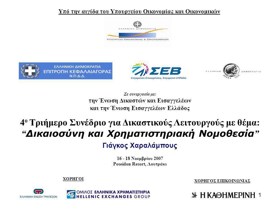 1 Υπό την αιγίδα του Υπουργείου Οικονομίας και Οικονομικών Σε συνεργασία με: την Ένωση Δικαστών και Εισαγγελέων και την Ένωση Εισαγγελέων Ελλάδος 4 ο Τριήμερο Συνέδριο για Δικαστικούς Λειτουργούς με θέμα: Δικαιοσύνη και Χρηματιστηριακή Νομοθεσία Γιάγκος Χαραλάμπους 16 - 18 Νοεμβρίου 2007 Poseidon Resort, Λουτράκι ΧΟΡΗΓΟΙ ΧΟΡΗΓΟΣ ΕΠΙΚΟΙΝΩΝΙΑΣ