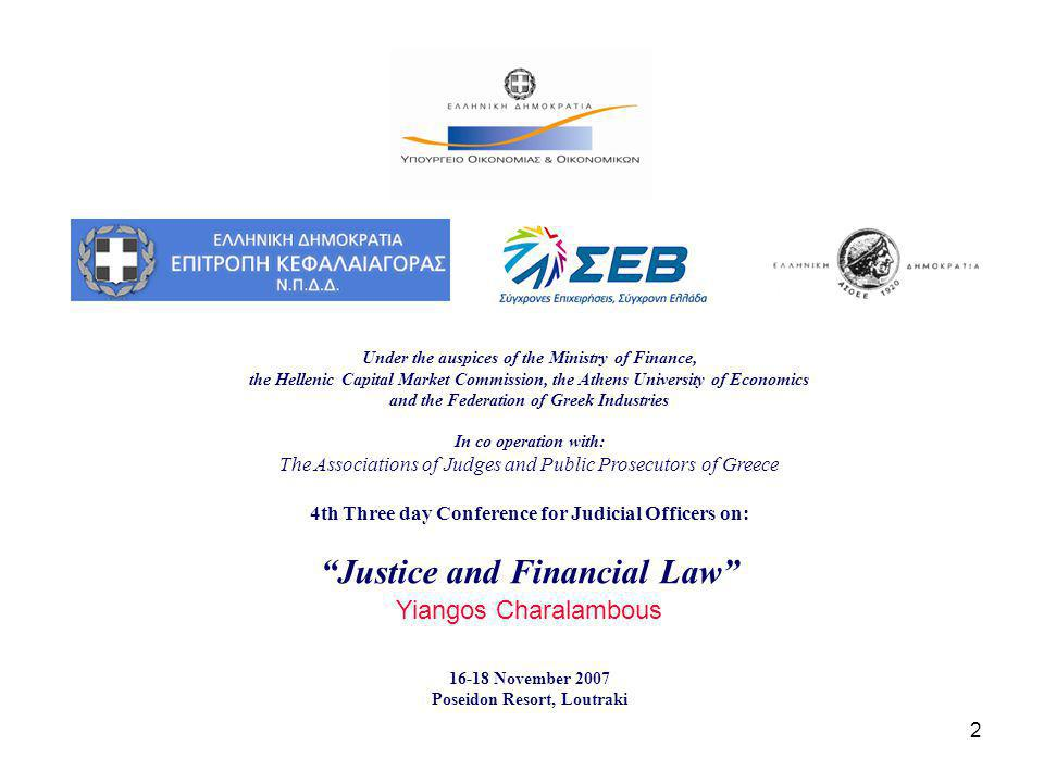 2 Under the auspices of the Ministry of Finance, the Hellenic Capital Market Commission, the Athens University of Economics and the Federation of Greek Industries In co operation with: The Associations of Judges and Public Prosecutors of Greece 4th Three day Conference for Judicial Officers on: Justice and Financial Law Yiangos Charalambous November 2007 Poseidon Resort, Loutraki