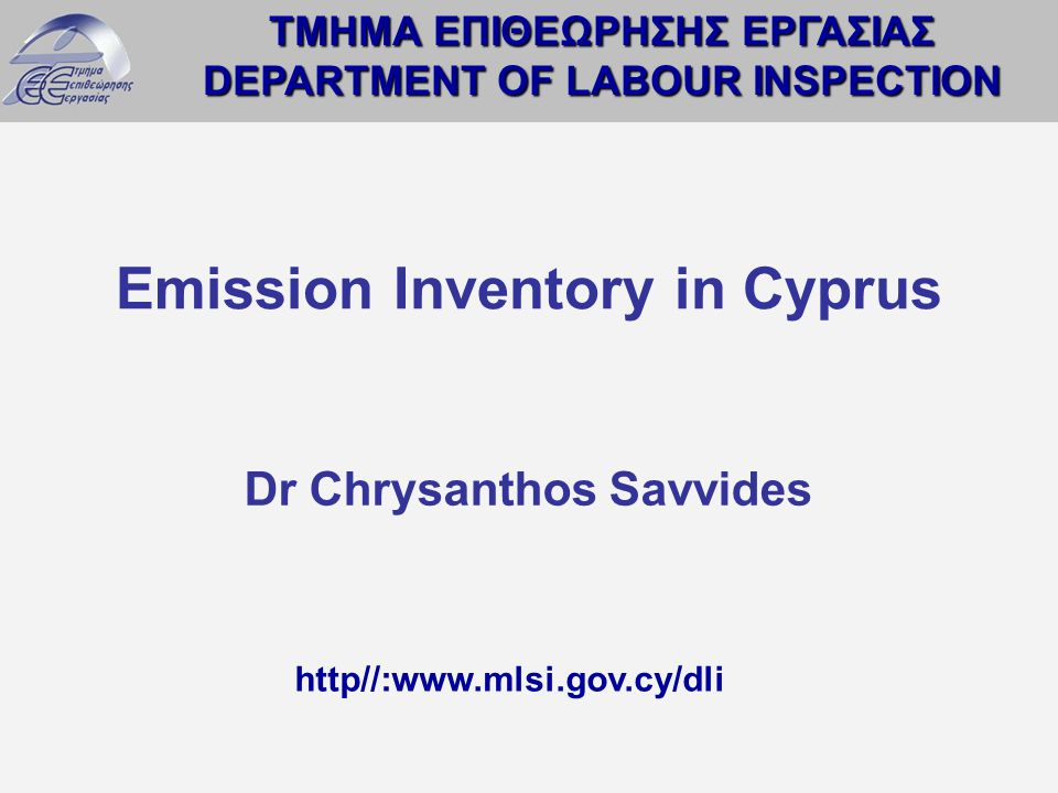 ΤΜΗΜΑ ΕΠΙΘΕΩΡΗΣΗΣ ΕΡΓΑΣΙΑΣ DEPARTMENT OF LABOUR INSPECTION http//:www.mlsi.gov.cy/dli Emission Inventory in Cyprus Dr Chrysanthos Savvides