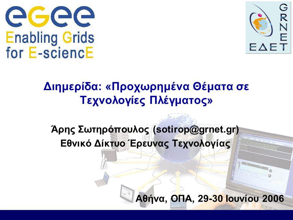 Άρης Σωτηρόπουλος (sotirop@grnet.gr) Εθνικό Δίκτυο Έρευνας Τεχνολογίας Διημερίδα: «Προχωρημένα Θέματα σε Τεχνολογίες Πλέγματος» Αθήνα, ΟΠΑ, 29-30 Ιουνίου 2006