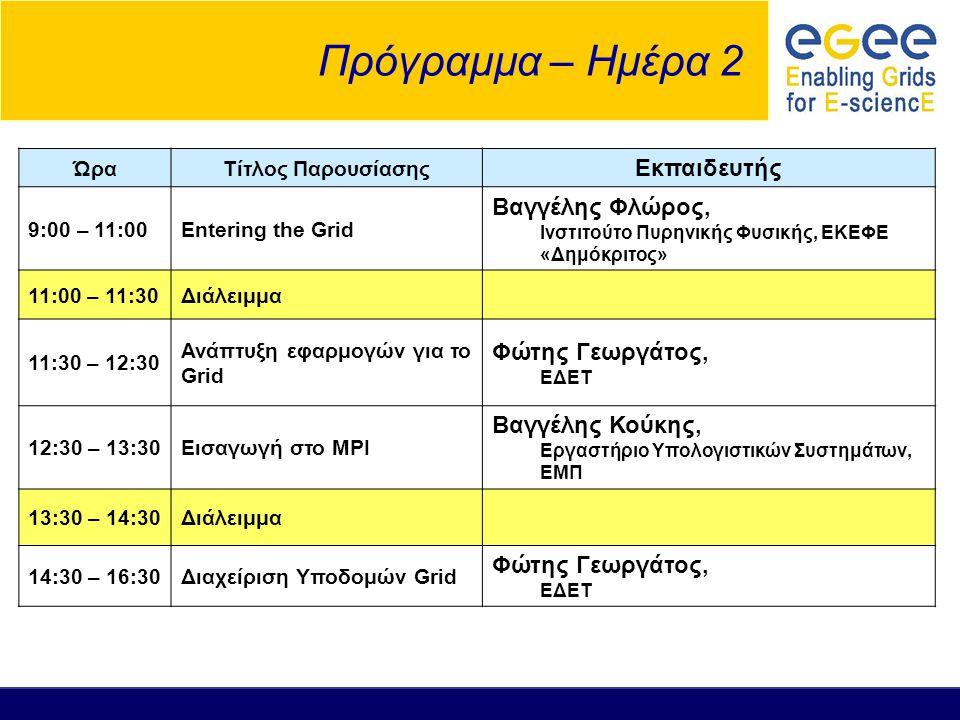 Πρόγραμμα – Ημέρα 2 ΏραΤίτλος Παρουσίασης Εκπαιδευτής 9:00 – 11:00Entering the Grid Βαγγέλης Φλώρος, Ινστιτούτο Πυρηνικής Φυσικής, ΕΚΕΦΕ «Δημόκριτος» 11:00 – 11:30Διάλειμμα 11:30 – 12:30 Ανάπτυξη εφαρμογών για το Grid Φώτης Γεωργάτος, ΕΔΕΤ 12:30 – 13:30Εισαγωγή στο MPI Βαγγέλης Κούκης, Εργαστήριο Υπολογιστικών Συστημάτων, ΕΜΠ 13:30 – 14:30Διάλειμμα 14:30 – 16:30Διαχείριση Υποδομών Grid Φώτης Γεωργάτος, ΕΔΕΤ