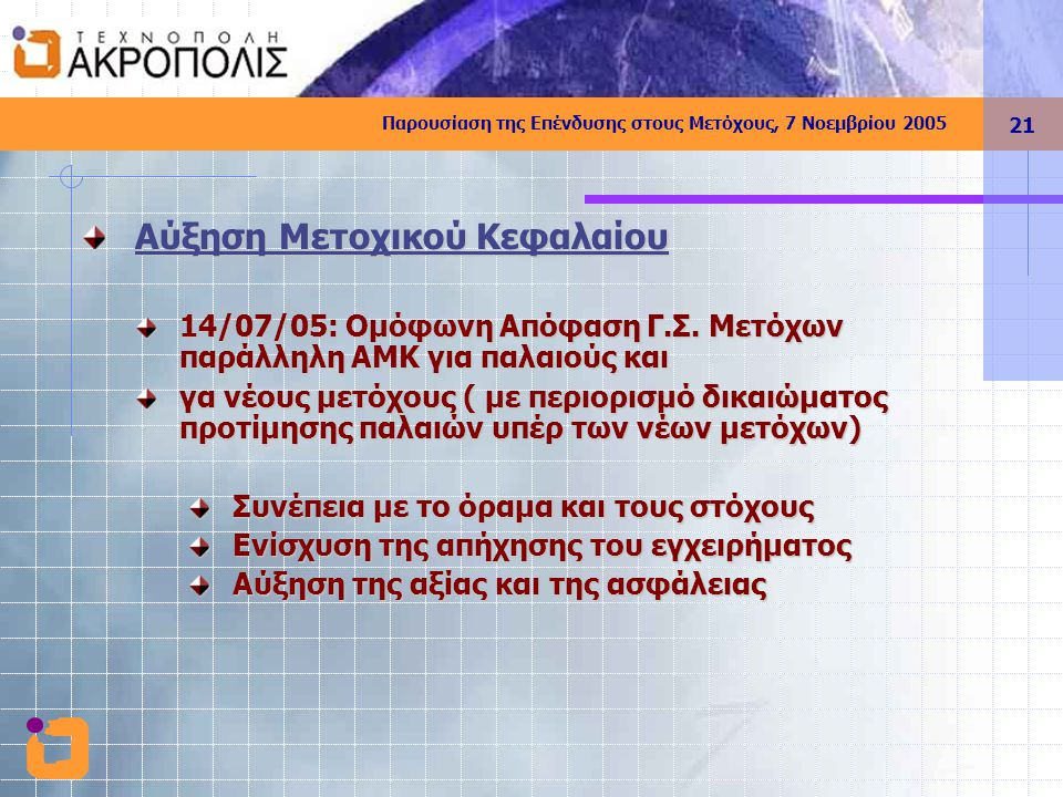 Παρουσίαση της Επένδυσης στους Μετόχους, 7 Νοεμβρίου 2005 21 Αύξηση Μετοχικού Κεφαλαίου 14/07/05: Ομόφωνη Απόφαση Γ.Σ.