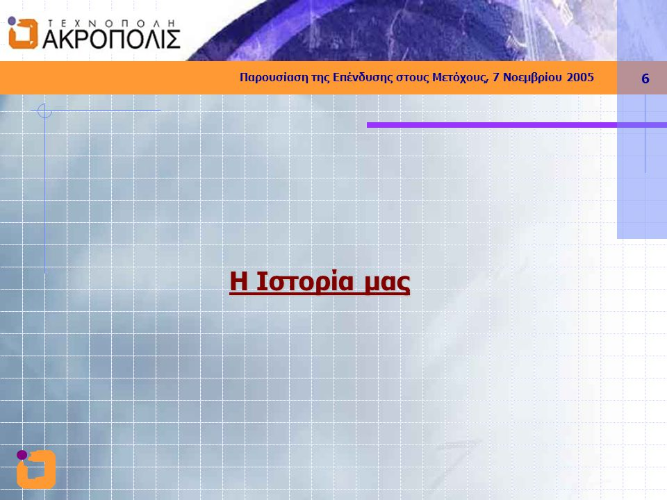 Παρουσίαση της Επένδυσης στους Μετόχους, 7 Νοεμβρίου 2005 7 Ιστορική Αναδρομή 1992 Ιδέα και Όραμα 1994 Ίδρυση ΣΕΠΕ 2000 Ίδρυση 'Τεχνόπολη Ακρόπολις ΑΕ' 2001 Διεύρυνση Μετοχικής Βάσης 2002 Πρώτη Προσπάθεια: ΣΠΑΤΑ 2003 Ορισμός Περιοχής & Δέσμευση Γης : ΑΦΙΔΝΕΣ 2004 Νομική Κατοχύρωση & Θεσμοθέτηση 2005 Μνημόνιο με Αφίδνες – Δέσμευση Επιδοτήσεων Εκπόνηση Μελετών - Διεύρυνση Μετοχικής Βάσης Επιλογή Μοντέλου & Επιχ, Σχεδίου Ανάπτυξης Επιλογή Μοντέλου & Επιχ, Σχεδίου Ανάπτυξης Ίδρυση Φορέα ΒΕΠΕ Τεχνόπολης - Απόκτηση Γης Διερεύνηση Πηγών Χρηματοδότησης Ίδρυση Φορέα ΒΕΠΕ Τεχνόπολης - Απόκτηση Γης Διερεύνηση Πηγών Χρηματοδότησης