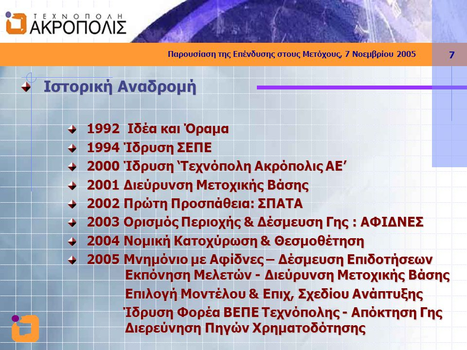 Παρουσίαση της Επένδυσης στους Μετόχους, 7 Νοεμβρίου 2005 7 Ιστορική Αναδρομή 1992 Ιδέα και Όραμα 1994 Ίδρυση ΣΕΠΕ 2000 Ίδρυση 'Τεχνόπολη Ακρόπολις ΑΕ