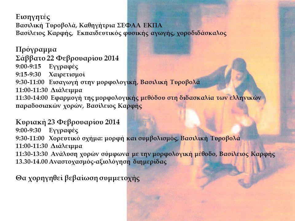Εισηγητές Βασιλική Τυροβολά, Καθηγήτρια ΣΕΦΑΑ ΕΚΠΑ Βασίλειος Καρφής, Εκπαιδευτικός φυσικής αγωγής, χοροδιδάσκαλος Πρόγραμμα Σάββατο 22 Φεβρουαρίου 2014 9:00-9:15 Εγγραφές 9:15-9:30 Χαιρετισμοί 9:30-11:00 Εισαγωγή στην μορφολογική, Βασιλική Τυροβολά 11:00-11:30 Διάλειμμα 11:30-14:00 Εφαρμογή της μορφολογικής μεθόδου στη διδασκαλία των ελληνικών παραδοσιακών χορών, Βασίλειος Καρφής Κυριακή 23 Φεβρουαρίου 2014 9:00-9:30 Εγγραφές 9:30-11:00 Χορευτικό σχήμα: μορφή και συμβολισμός, Βασιλική Τυροβολά 11:00-11:30 Διάλειμμα 11:30-13:30 Ανάλυση χορών σύμφωνα με την μορφολογική μέθοδο, Βασίλειος Καρφής 13.30-14.00 Αναστοχασμός-αξιολόγηση διημερίδας Θα χορηγηθεί βεβαίωση συμμετοχής