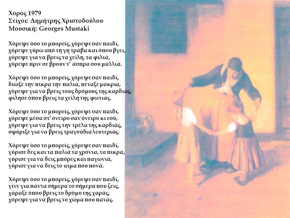 Χορός 1979 Στίχοι: Δημήτρης Χριστοδούλου Μουσική: Georges Mustaki Χόρεψε όσο το μπορείς, χόρεψε σαν παιδί, χόρεψε γύρω από τη γη τράβα και όπου βγει, χόρεψε για να βρεις τα χείλη, τα φιλιά, χόρεψε πριν σε βρουν τ' άσπρα σου μαλλιά.