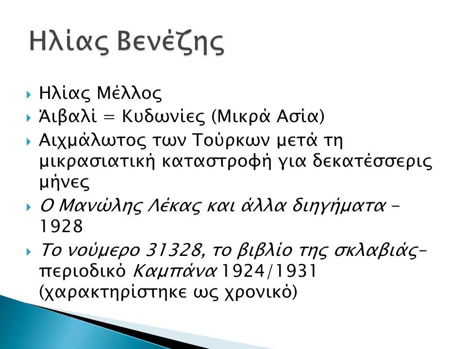  Ηλίας Μέλλος  Άιβαλί = Κυδωνίες (Μικρά Ασία)  Αιχμάλωτος των Τούρκων μετά τη μικρασιατική καταστροφή για δεκατέσσερις μήνες  Ο Μανώλης Λέκας και άλλα διηγήματα - 1928  Το νούμερο 31328, το βιβλίο της σκλαβιάς– περιοδικό Καμπάνα 1924/1931 (χαρακτηρίστηκε ως χρονικό)