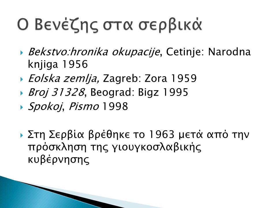  Bekstvo:hronika okupacije, Cetinje: Narodna knjiga 1956  Eolska zemlja, Zagreb: Zora 1959  Broj 31328, Beograd: Bigz 1995  Spokoj, Pismo 1998  Στη Σερβία βρέθηκε το 1963 μετά από την πρόσκληση της γιουγκοσλαβικής κυβέρνησης
