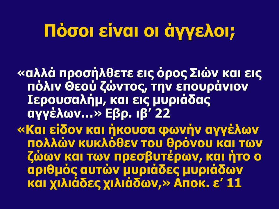 Πόσοι είναι οι άγγελοι; «αλλά προσήλθετε εις όρος Σιών και εις πόλιν Θεού ζώντος, την επουράνιον Ιερουσαλήμ, και εις μυριάδας αγγέλων…» Εβρ. ιβ' 22 «Κ
