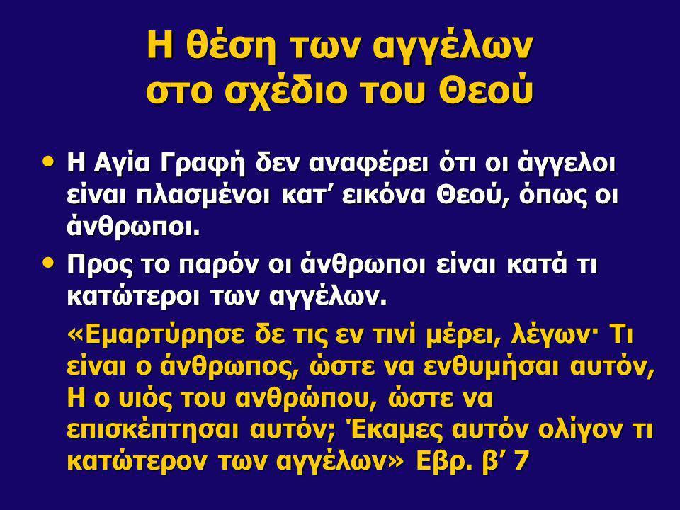 Η θέση των αγγέλων στο σχέδιο του Θεού Η Αγία Γραφή δεν αναφέρει ότι οι άγγελοι είναι πλασμένοι κατ' εικόνα Θεού, όπως οι άνθρωποι. Η Αγία Γραφή δεν α