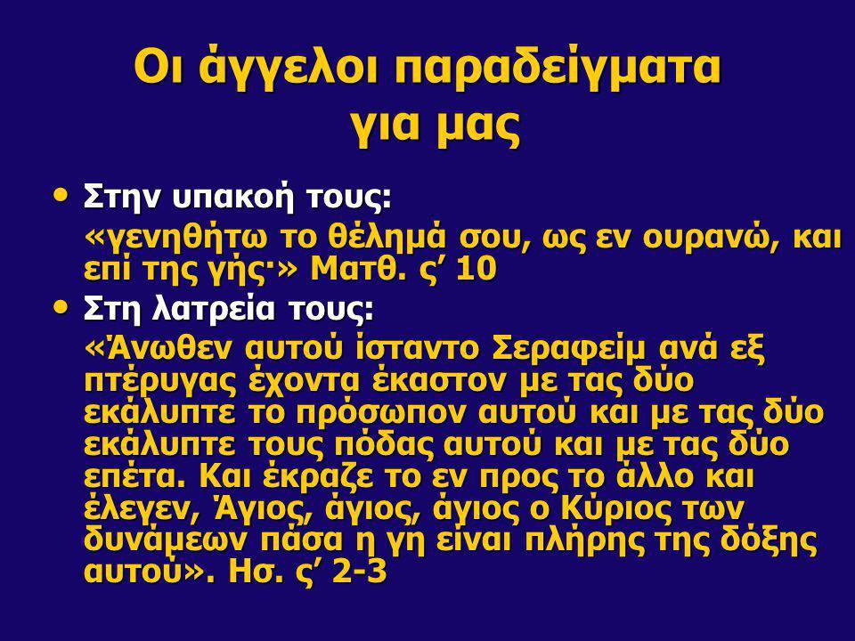 Οι άγγελοι παραδείγματα για μας Στην υπακοή τους: Στην υπακοή τους: «γενηθήτω το θέλημά σου, ως εν ουρανώ, και επί της γής·» Ματθ. ς' 10 Στη λατρεία τ