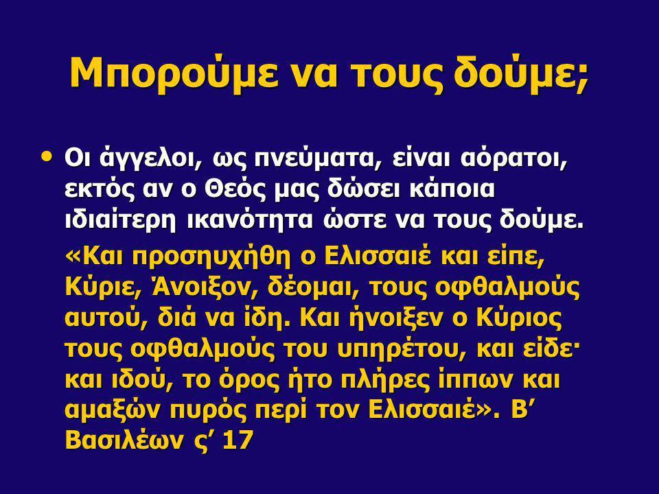 Μπορούμε να τους δούμε; Κάποτε όμως μπορούν να πάρουν και σωματική μορφή: Κάποτε όμως μπορούν να πάρουν και σωματική μορφή: «διότι άγγελος Κυρίου καταβάς εξ ουρανού ήλθε και απεκύλισε τον λίθον από της θύρας και εκάθητο επάνω αυτού.