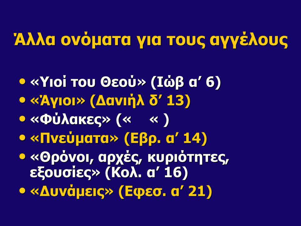 Άλλα ονόματα για τους αγγέλους «Υιοί του Θεού» (Ιώβ α' 6) «Υιοί του Θεού» (Ιώβ α' 6) «Άγιοι» (Δανιήλ δ' 13) «Άγιοι» (Δανιήλ δ' 13) «Φύλακες» (« « ) «Φ