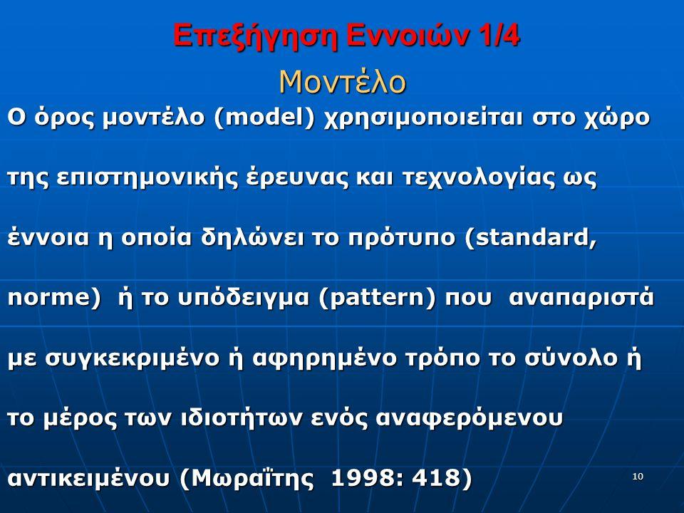 10 Επεξήγηση Εννοιών 1/4 Επεξήγηση Εννοιών 1/4Μοντέλο Ο όρος μοντέλο (model) χρησιμοποιείται στο χώρο της επιστημονικής έρευνας και τεχνολογίας ως έννοια η οποία δηλώνει το πρότυπο (standard, norme) ή το υπόδειγμα (pattern) που αναπαριστά με συγκεκριμένο ή αφηρημένο τρόπο το σύνολο ή το μέρος των ιδιοτήτων ενός αναφερόμενου αντικειμένου (Μωραΐτης 1998: 418)