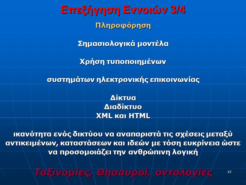 12 Επεξήγηση Εννοιών 3/4 Πληροφόρηση Σημασιολογικά μοντέλα Xρήση τυποποιημένων συστημάτων ηλεκτρονικής επικοινωνίας ΔίκτυαΔιαδίκτυο XML και HTML ικανότητα ενός δικτύου να αναπαριστά τις σχέσεις μεταξύ αντικειμένων, καταστάσεων και ιδεών με τόση ευκρίνεια ώστε να προσομοιάζει την ανθρώπινη λογική Ταξινομίες, Θησαυροί, οντολογίες