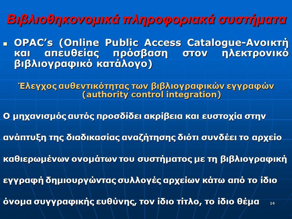 14 Βιβλιοθηκονομικά πληροφοριακά συστήματα OPAC's (Online Public Access Catalogue-Ανοικτή και απευθείας πρόσβαση στον ηλεκτρονικό βιβλιογραφικό κατάλογο) OPAC's (Online Public Access Catalogue-Ανοικτή και απευθείας πρόσβαση στον ηλεκτρονικό βιβλιογραφικό κατάλογο) Έλεγχος αυθεντικότητας των βιβλιογραφικών εγγραφών (authority control integration) Ο μηχανισμός αυτός προσδίδει ακρίβεια και ευστοχία στην ανάπτυξη της διαδικασίας αναζήτησης διότι συνδέει το αρχείο καθιερωμένων ονομάτων του συστήματος με τη βιβλιογραφική εγγραφή δημιουργώντας συλλογές αρχείων κάτω από το ίδιο όνομα συγγραφικής ευθύνης, τον ίδιο τίτλο, το ίδιο θέμα