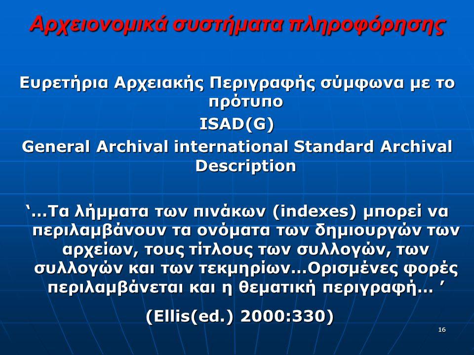 16 Αρχειονομικά συστήματα πληροφόρησης Ευρετήρια Αρχειακής Περιγραφής σύμφωνα με το πρότυπο ISAD(G) General Archival international Standard Archival Description '…Τα λήμματα των πινάκων (indexes) μπορεί να περιλαμβάνουν τα ονόματα των δημιουργών των αρχείων, τους τίτλους των συλλογών, των συλλογών και των τεκμηρίων…Ορισμένες φορές περιλαμβάνεται και η θεματική περιγραφή… ' (Ellis(ed.) 2000:330) (Ellis(ed.) 2000:330)