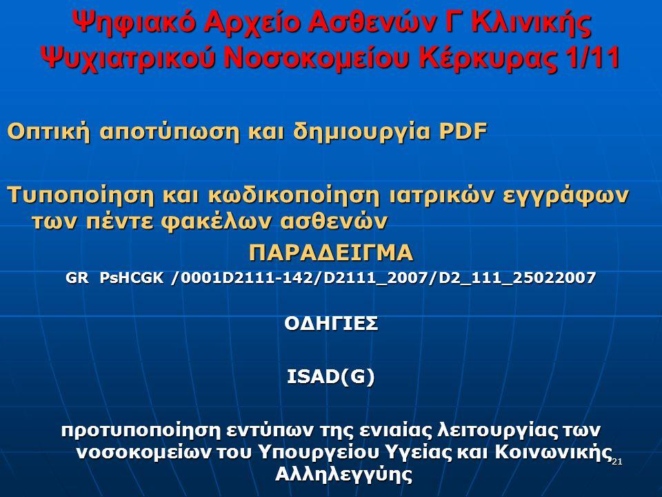 21 Ψηφιακό Αρχείο Ασθενών Γ Κλινικής Ψυχιατρικού Νοσοκομείου Κέρκυρας 1/11 Οπτική αποτύπωση και δημιουργία PDF Τυποποίηση και κωδικοποίηση ιατρικών εγγράφων των πέντε φακέλων ασθενών ΠΑΡΑΔΕΙΓΜΑ GR PsHCGK /0001D2111-142/D2111_2007/D2_111_25022007 ΟΔΗΓΙΕΣ ISAD(G) προτυποποίηση εντύπων της ενιαίας λειτουργίας των νοσοκομείων του Υπουργείου Υγείας και Κοινωνικής Αλληλεγγύης