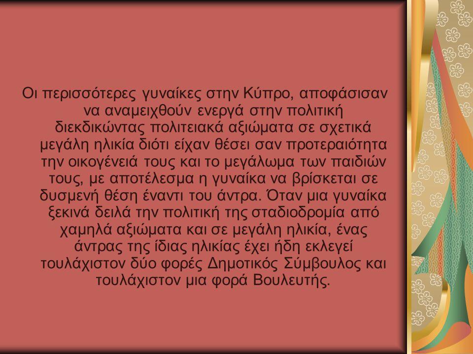 Οι περισσότερες γυναίκες στην Κύπρο, αποφάσισαν να αναμειχθούν ενεργά στην πολιτική διεκδικώντας πολιτειακά αξιώματα σε σχετικά μεγάλη ηλικία διότι εί