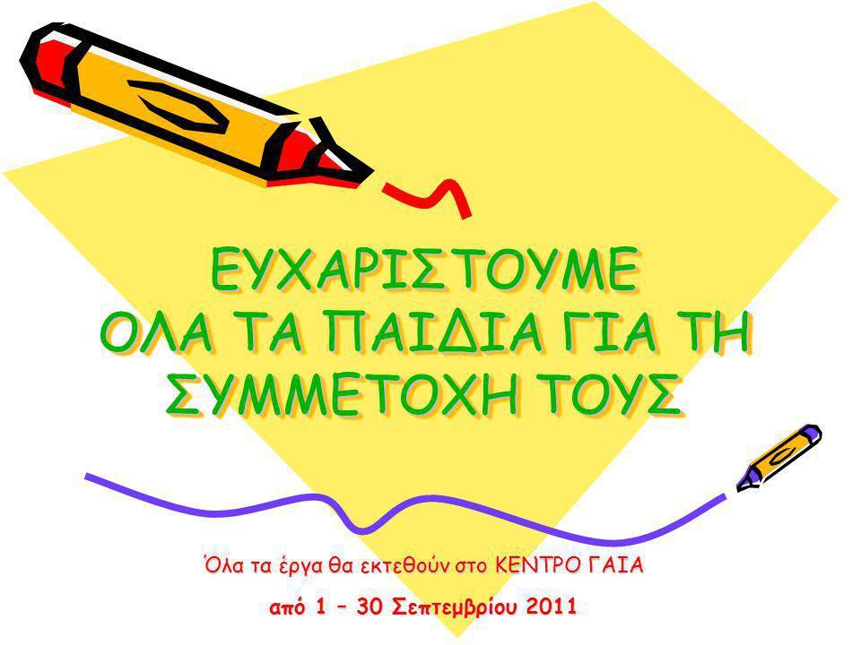 ΕΥΧΑΡΙΣΤΟΥΜΕ ΟΛΑ ΤΑ ΠΑΙΔΙΑ ΓΙΑ ΤΗ ΣΥΜΜΕΤΟΧΗ ΤΟΥΣ Όλα τα έργα θα εκτεθούν στο ΚΕΝΤΡΟ ΓΑΙΑ από 1 – 30 Σεπτεμβρίου 2011