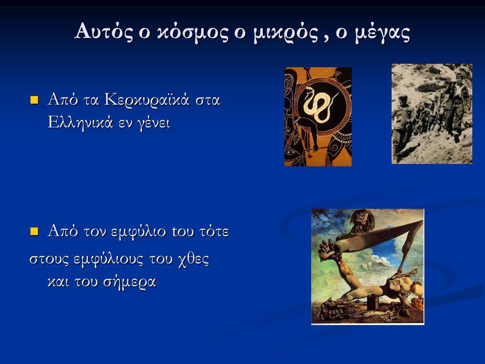Αυτός ο κόσμος ο μικρός, ο μέγας Από τα Κερκυραϊκά στα Ελληνικά εν γένει Από τα Κερκυραϊκά στα Ελληνικά εν γένει Από τον εμφύλιο tου τότε Από τον εμφύλιο tου τότε στους εμφύλιους του χθες και του σήμερα