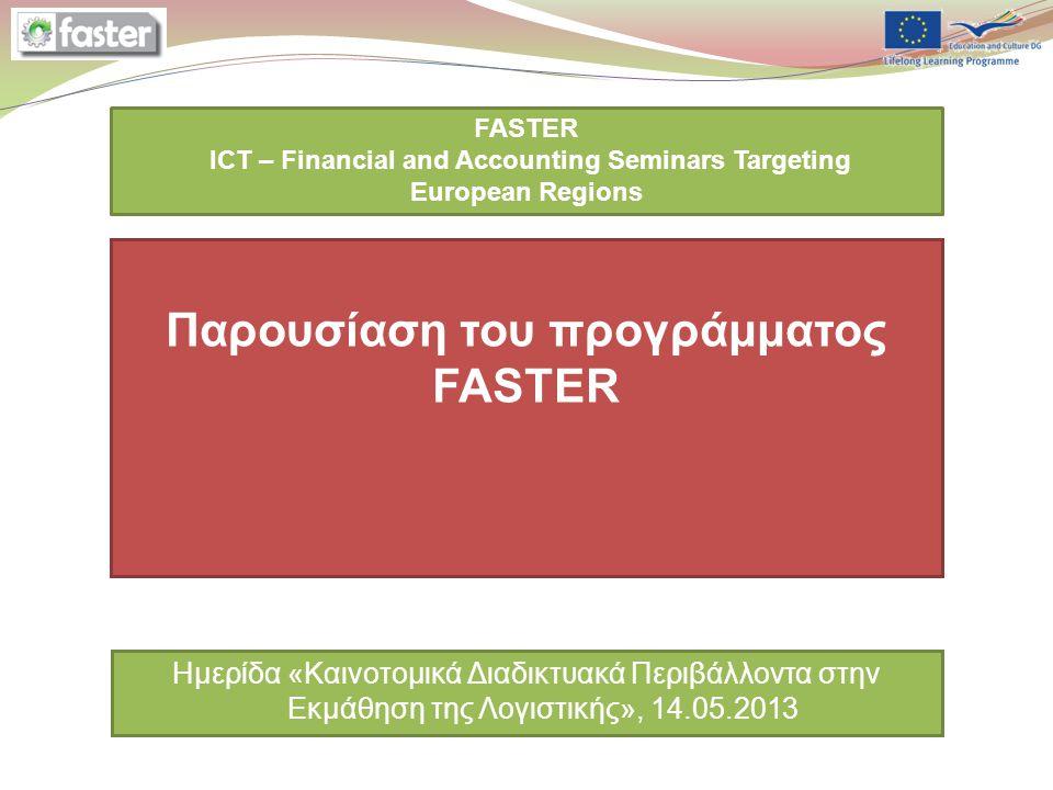 Add the presentation date via Slide Master Add the partner logo via Slide Master FASTER ICT – Financial and Accounting Seminars Targeting European Regions Παρουσίαση του προγράμματος FASTER Ημερίδα «Καινοτομικά Διαδικτυακά Περιβάλλοντα στην Εκμάθηση της Λογιστικής», 14.05.2013
