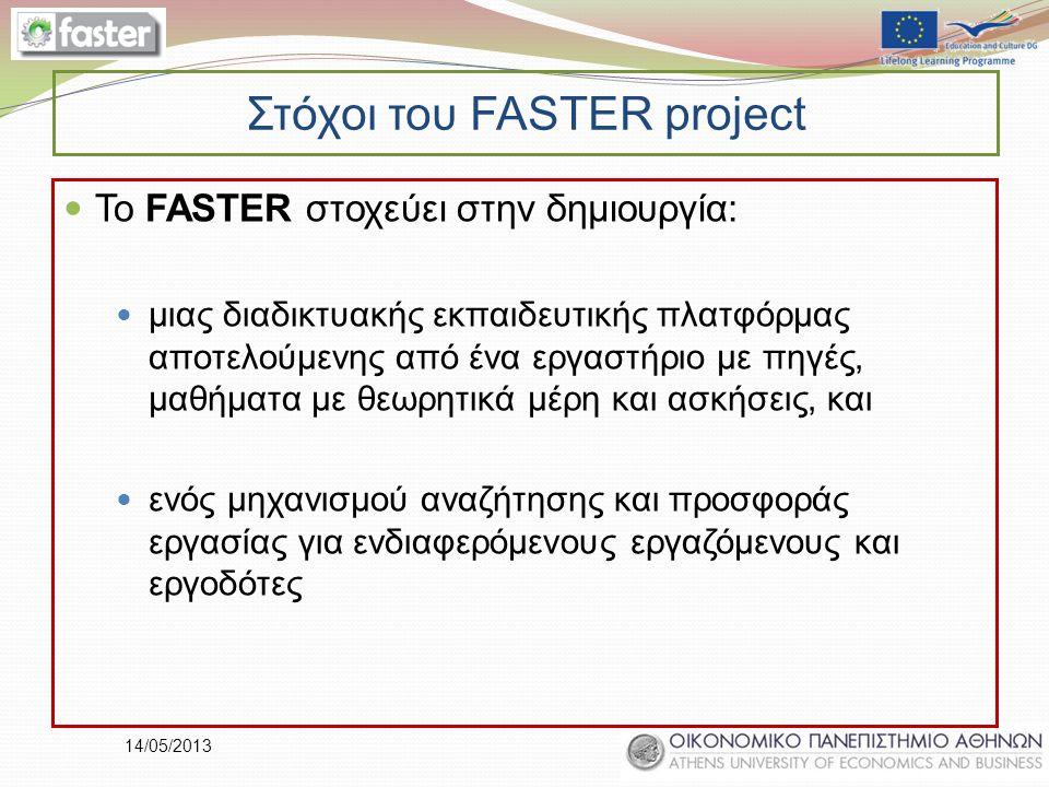 14/05/2013 Στόχοι του FASTER project Το FASTER στοχεύει στην δημιουργία: μιας διαδικτυακής εκπαιδευτικής πλατφόρμας αποτελούμενης από ένα εργαστήριο με πηγές, μαθήματα με θεωρητικά μέρη και ασκήσεις, και ενός μηχανισμού αναζήτησης και προσφοράς εργασίας για ενδιαφερόμενους εργαζόμενους και εργοδότες