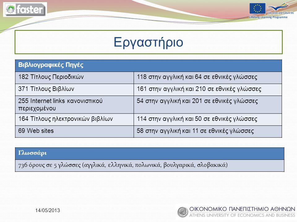 14/05/2013 Γλωσσάρι 736 όρους σε 5 γλώσσες (αγγλικά, ελληνικά, πολωνικά, βουλγαρικά, σλοβακικά) Βιβλιογραφικές Πηγές 182 Τίτλους Περιοδικών118 στην αγγλική και 64 σε εθνικές γλώσσες 371 Τίτλους Βιβλίων161 στην αγγλική και 210 σε εθνικές γλώσσες 255 Internet links κανονιστικού περιεχομένου 54 στην αγγλική και 201 σε εθνικές γλώσσες 164 Τίτλους ηλεκτρονικών βιβλίων114 στην αγγλική και 50 σε εθνικές γλώσσες 69 Web sites58 στην αγγλική και 11 σε εθνικές γλώσσες Εργαστήριο