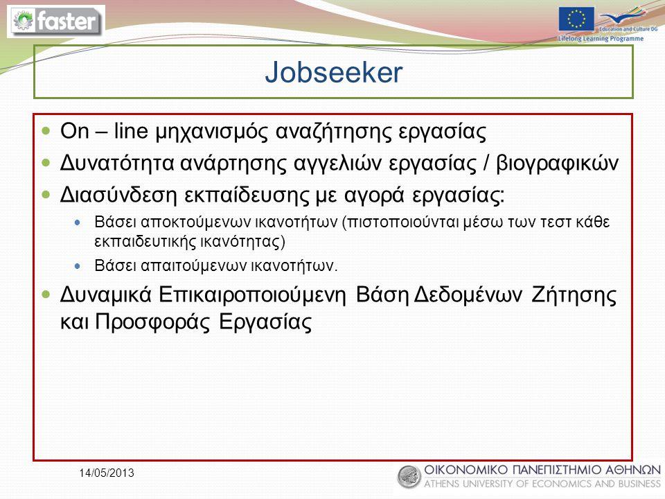 14/05/2013 Jobseeker On – line μηχανισμός αναζήτησης εργασίας Δυνατότητα ανάρτησης αγγελιών εργασίας / βιογραφικών Διασύνδεση εκπαίδευσης με αγορά εργασίας: Βάσει αποκτούμενων ικανοτήτων (πιστοποιούνται μέσω των τεστ κάθε εκπαιδευτικής ικανότητας) Βάσει απαιτούμενων ικανοτήτων.