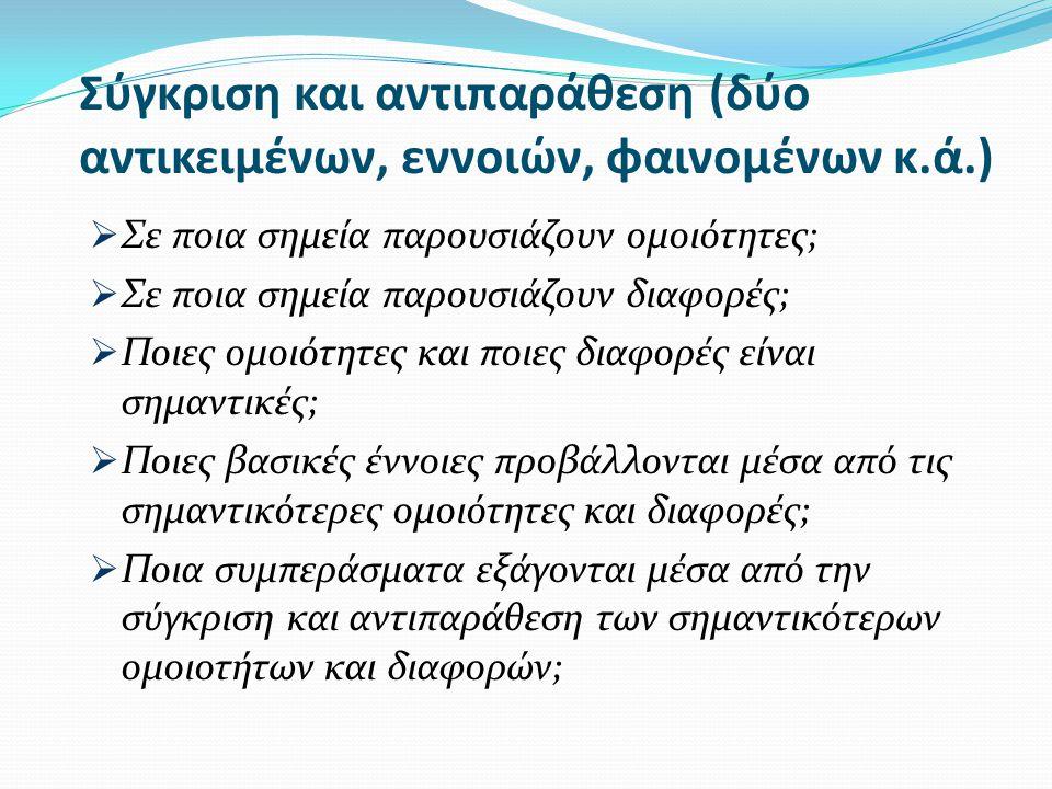 Σύγκριση και αντιπαράθεση (δύο αντικειμένων, εννοιών, φαινομένων κ.ά.)  Σε ποια σημεία παρουσιάζουν ομοιότητες;  Σε ποια σημεία παρουσιάζουν διαφορές;  Ποιες ομοιότητες και ποιες διαφορές είναι σημαντικές;  Ποιες βασικές έννοιες προβάλλονται μέσα από τις σημαντικότερες ομοιότητες και διαφορές;  Ποια συμπεράσματα εξάγονται μέσα από την σύγκριση και αντιπαράθεση των σημαντικότερων ομοιοτήτων και διαφορών;