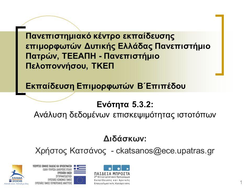 1 Ενότητα 5.3.2: Ανάλυση δεδομένων επισκεψιμότητας ιστοτόπων Διδάσκων: Χρήστος Κατσάνος - ckatsanos@ece.upatras.gr Πανεπιστημιακό κέντρο εκπαίδευσης επιμορφωτών Δυτικής Ελλάδας Πανεπιστήμιο Πατρών, ΤΕΕΑΠΗ - Πανεπιστήμιο Πελοποννήσου, ΤΚΕΠ Εκπαίδευση Επιμορφωτών Β΄Επιπέδου