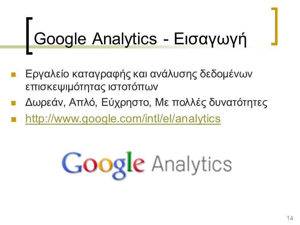 14 Google Analytics - Εισαγωγή Εργαλείο καταγραφής και ανάλυσης δεδομένων επισκεψιμότητας ιστοτόπων Δωρεάν, Απλό, Εύχρηστο, Με πολλές δυνατότητες http://www.google.com/intl/el/analytics