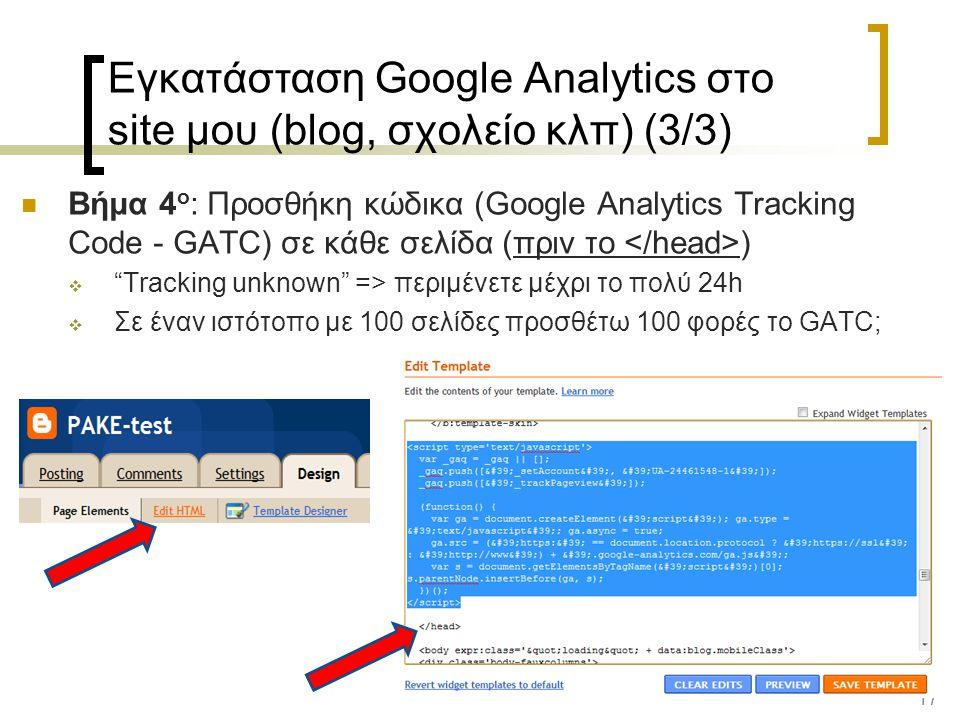 17 Εγκατάσταση Google Analytics στο site μου (blog, σχολείο κλπ) (3/3) Βήμα 4 ο : Προσθήκη κώδικα (Google Analytics Tracking Code - GATC) σε κάθε σελίδα (πριν το )  Tracking unknown => περιμένετε μέχρι το πολύ 24h  Σε έναν ιστότοπο με 100 σελίδες προσθέτω 100 φορές το GATC;