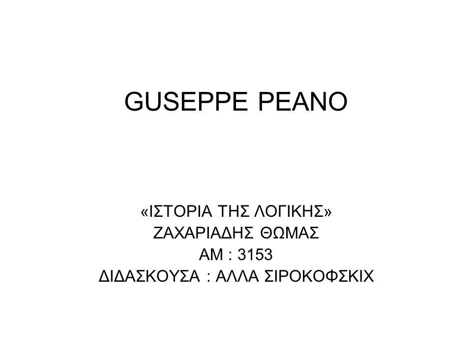 GUSEPPE PEANO «ΙΣΤΟΡΙΑ ΤΗΣ ΛΟΓΙΚΗΣ» ΖΑΧΑΡΙΑΔΗΣ ΘΩΜΑΣ ΑΜ : 3153 ΔΙΔΑΣΚΟΥΣΑ : ΑΛΛΑ ΣΙΡΟΚΟΦΣΚΙΧ