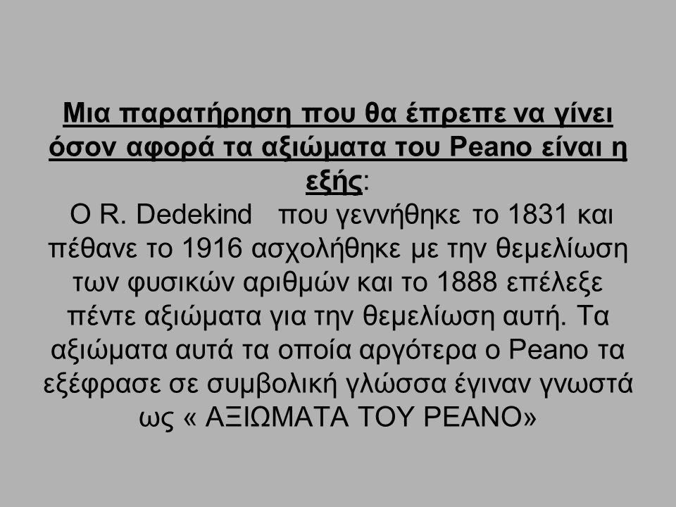 Μια παρατήρηση που θα έπρεπε να γίνει όσον αφορά τα αξιώματα του Peano είναι η εξής: Ο R. Dedekind που γεννήθηκε το 1831 και πέθανε το 1916 ασχολήθηκε