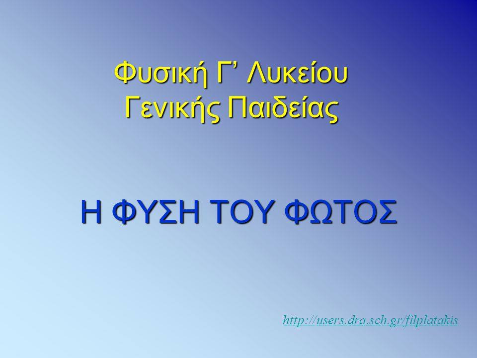 Φυσική Γ' Λυκείου Γενικής Παιδείας Η ΦΥΣΗ ΤΟΥ ΦΩΤΟΣ http://users.dra.sch.gr/filplatakis
