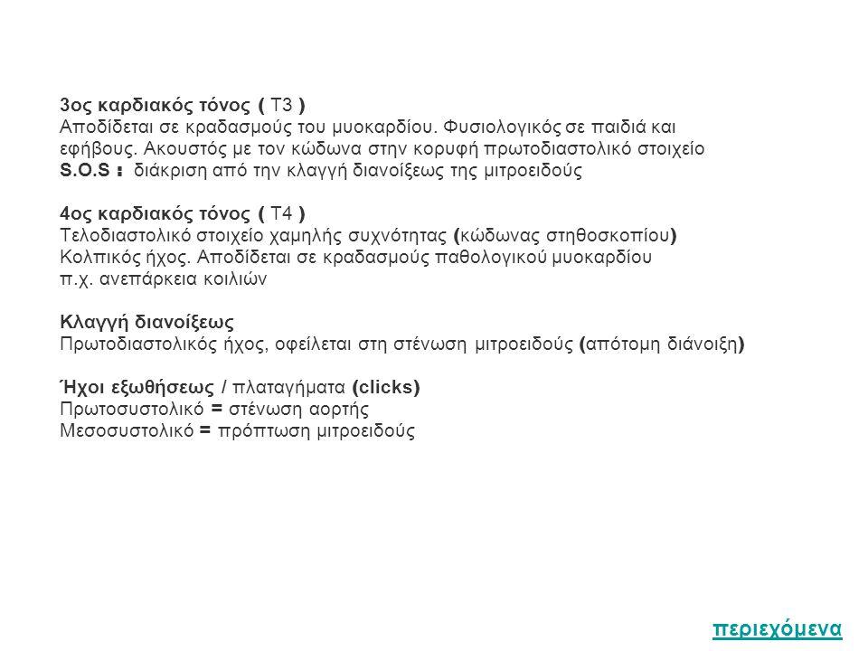 3ος καρδιακός τόνος ( Τ3 ) Αποδίδεται σε κραδασμούς του μυοκαρδίου. Φυσιολογικός σε παιδιά και εφήβους. Ακουστός με τον κώδωνα στην κορυφή πρωτοδιαστο