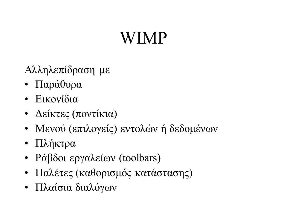 WIMP Αλληλεπίδραση με Παράθυρα Εικονίδια Δείκτες (ποντίκια) Μενού (επιλογείς) εντολών ή δεδομένων Πλήκτρα Ράβδοι εργαλείων (toolbars) Παλέτες (καθορισμός κατάστασης) Πλαίσια διαλόγων