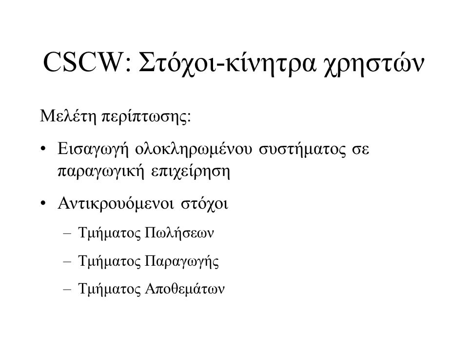 CSCW: Στόχοι-κίνητρα χρηστών Μελέτη περίπτωσης: Εισαγωγή ολοκληρωμένου συστήματος σε παραγωγική επιχείρηση Αντικρουόμενοι στόχοι –Τμήματος Πωλήσεων –Τμήματος Παραγωγής –Τμήματος Αποθεμάτων